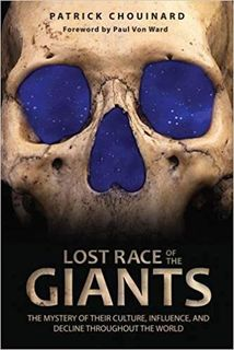 Lost race of the Giants- the mystery of their culture, influence and decline throughout the world By Patrick Chouinard