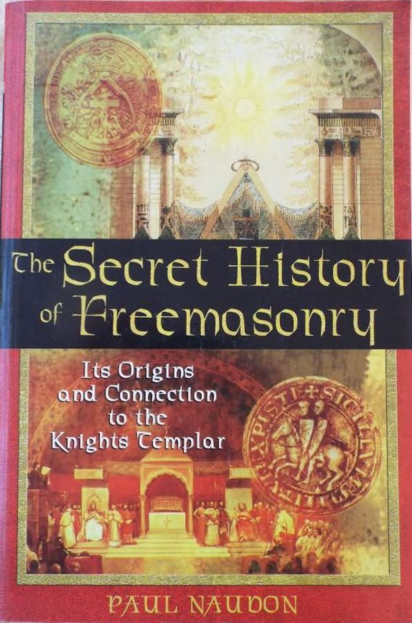 The Secret History of Freemasonry – its origins and connection to the Knights Templar By Paul Naudon